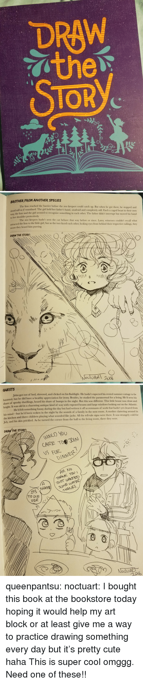 the sounds: DRAW  TOR  2/   BROTHER FROM ANOTHER SPECIES  The lion reached the barrier before the zoo keepers could catch up. But when he got there, he stopped and  dl still as if transfixed. The girl held her father's hand, unafraid and completely still. Each a caged beast in their own  way, the lion and the girl seemed to recognize something in cach other. The father didn't interrupt but moved his hand  to her shoulder protectively  The zoo keepers hadn't seen the cat behave that way before or since. Later, witnesses couldn't recall what  attracted the lion to the little girl, but as the two faced each other, locking eyes from behind their respective railings, they  swore they heard him purring  DRAW THE STORY:   GUESTS  John got out of bed, shivered, and clicked on his flashlight. He hadn't expected his rented summer cottage to be  nted, but he did have a healthy appreciation for irony. Besides, he studied the paranormal for a living. He'd seen his  share  of spooky dwellings, heard his share of bumps in the night. But this was different. This little house was clean and  It was old in a charming antique kind of way with exposed beams and large windows looking out on the Atlantic  He'd felt something funny during the day but had written it off as remnants of work that hadn't yet cleared from  right.  his mind but he'd been woken in the night by the sounds of a family in the next room. A mother  the kitchen and three children playing what sounded like jacks. All the tell-tale signs were there. It was stran  Tulx  and his skin prickled. As he turned the corner from the hall to the living room, there they were.  clattering around in  gely cold for  DRAW THE STORY:  WOULD YOU  CARE TO JOIN  NSFORE  DINNER  THANK YOU  JUST WANTED  THANS queenpantsu:  noctuart:  I bought this book at the bookstore today hoping it would help my art block or at least give me a way to practice drawing something every day but it's pretty cute haha  This is super cool omggg. Need one of these!!