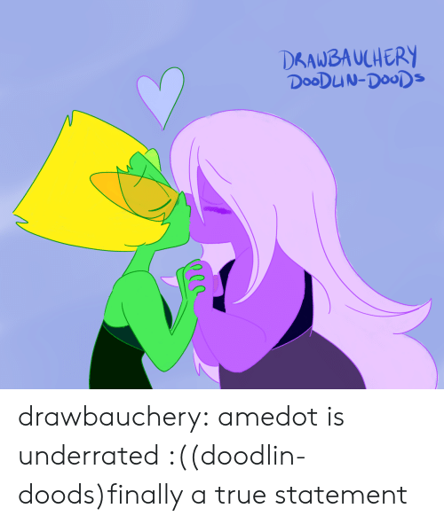 True, Tumblr, and Blog: DRAWBAUCHERY  DOODUN-DOODS drawbauchery:  amedot is underrated :((doodlin-doods)finally a true statement