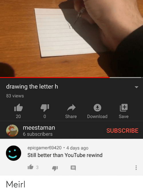 youtube.com: drawing the letter h  83 views  +1  Share  Download  20  Save  meestaman  SUBSCRIBE  6 subscribers  epicgamer69420 · 4 days ago  Still better than YouTube rewind  3 Meirl
