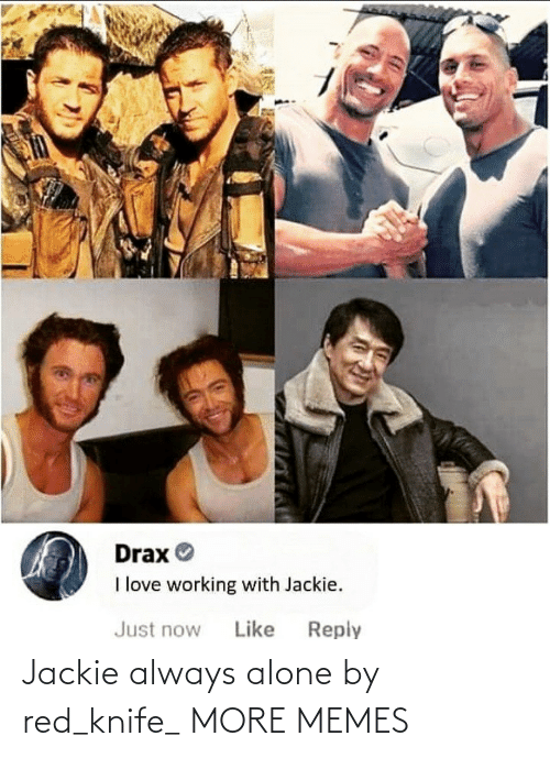 working: Drax O  I love working with Jackie.  Reply  Just now  Like Jackie always alone by red_knife_ MORE MEMES