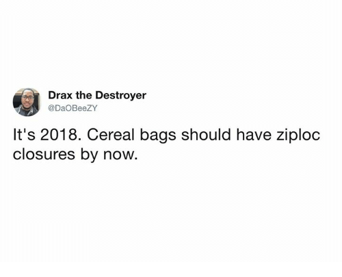 Dank, 🤖, and Destroyer: Drax the Destroyer  @DaOBeeZY  It's 2018. Cereal bags should have ziploc  closures by now.