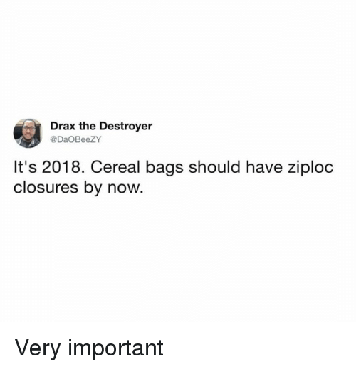 Dank, 🤖, and Destroyer: Drax the Destroyer  @DaOBeeZY  It's 2018. Cereal bags should have ziploc  closures by now. Very important