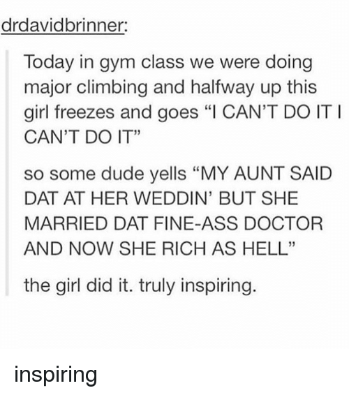 "Ass, Climbing, and Doctor: drdavidbrinner:  Today in gym class we were doing  major climbing and halfway up this  girl freezes and goes ""I CAN'T DO ITI  CAN'T DO IT""  so some dude yells ""MY AUNT SAID  DAT AT HER WEDDIN' BUT SHE  MARRIED DAT FINE-ASS DOCTOR  AND NOW SHE RICH AS HELL""  the girl did it. truly inspiring inspiring"
