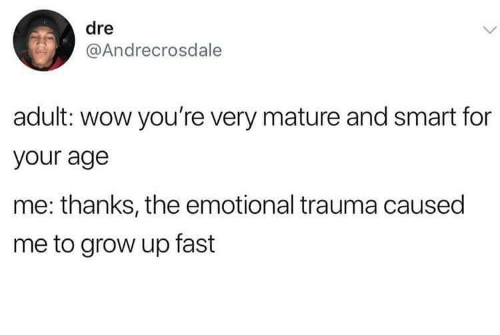 Wow, Smart, and Grow: dre  @Andrecrosdale  adult: wow you're very mature and smart for  your age  me: thanks, the emotional trauma caused  me to grow up fast