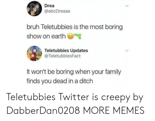 Bruh, Creepy, and Dank: Drea  @abcDreaaa  bruh Teletubbies is the most boring  show on earth  Teletubbies Updates  @TeletubbiesFact  It won't be boring when your family  finds you dead in a ditch Teletubbies Twitter is creepy by DabberDan0208 MORE MEMES