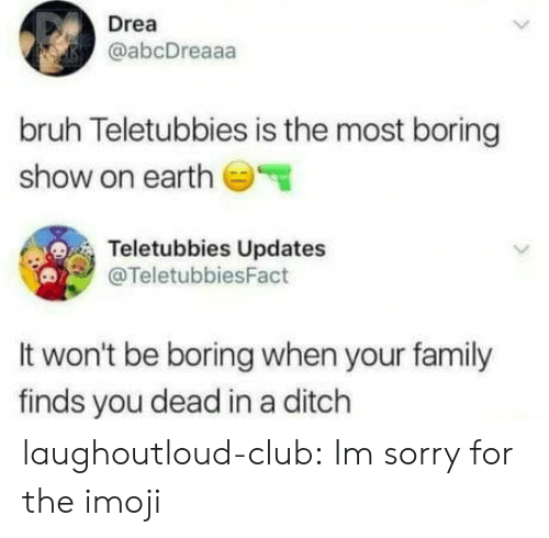 Bruh, Club, and Family: Drea  @abcDreaaa  bruh Teletubbies is the most boring  show on earth  Teletubbies Updates  @TeletubbiesFact  It won't be boring when your family  finds you dead in a ditch laughoutloud-club:  Im sorry for the imoji