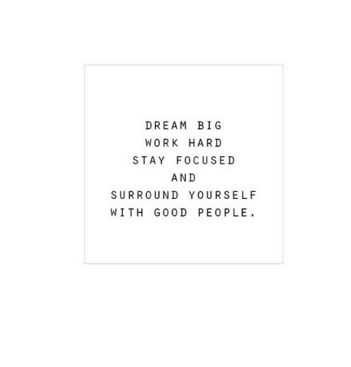 Work, Dream, and Big: DREAM BIG  WORK HARD  STAY FOCUSED  AND  SURROUND YOURSELF  WITH G0O D PEOPLE