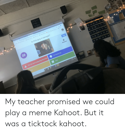 Kahoot, Meme, and Savage: DREAM  CPARKLE  SHINE  WAITINGE  Grep  SKI  cect-ad9-480cbf11-05a6096e2701  PApps Eucations  Bethlehem Centra  Asper Log On  FileMaker WebDirect  YouTube  Regents Examinatio  Sign in  Is this guy a savage?  DIS AGREE  Full Screen  01 02 03 04 0S 06  Skip  07 08 09 10 11 12  20  Answers  13 14 15 16 17 18  TATO  19 20 21 22 23 24  Tri-hard XD  28 29 30  25 26 27  No he isn't playing fortnite  IDK  Yes  THREE  SECANDS  :08 PM  A 6/17/2019  re to search  DANAIEMODA  AELLSERM My teacher promised we could play a meme Kahoot. But it was a ticktock kahoot.