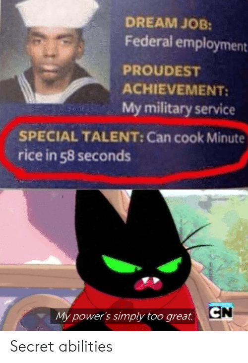 Military, Powers, and Job: DREAM JOB:  Federal employment  PROUDEST  ACHIEVEMENT  My military service  SPECIAL TALENT: Can cook Minute  rice in 58 seconds  CN  My power's simply too great. Secret abilities