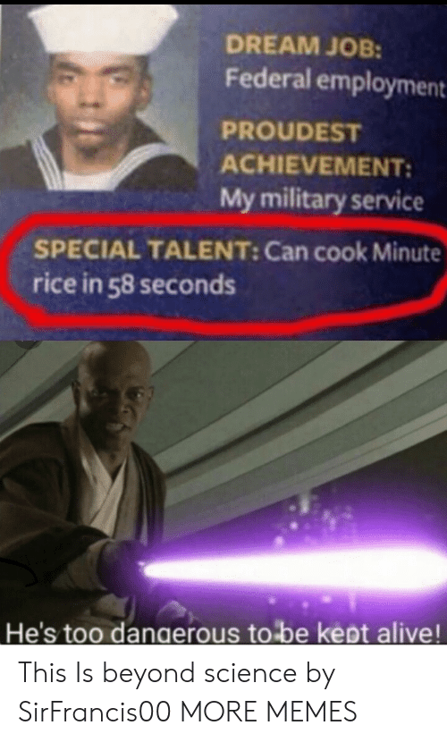 Kept Alive: DREAM JOB:  Federal employment  PROUDEST  ACHIEVEMENT:  My military service  SPECIAL TALENT: Can cook Minute  rice in 58 seconds  He's too dangerous to be kept alive! This Is beyond science by SirFrancis00 MORE MEMES