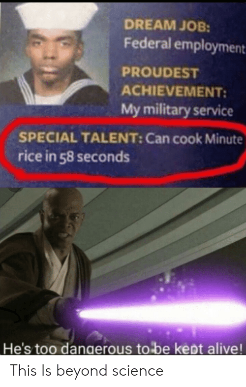 Alive, Science, and Military: DREAM JOB:  Federal employment  PROUDEST  ACHIEVEMENT:  My military service  SPECIAL TALENT: Can cook Minute  rice in 58 seconds  He's too dangerous to be kept alive! This Is beyond science
