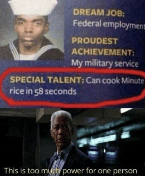 rice: DREAM JOB:  Federal employment  PROUDEST  ACHIEVEMENT:  My military service  SPECIAL TALENT: Can cook Minute  rice in 58 seconds  This is too much power for one person