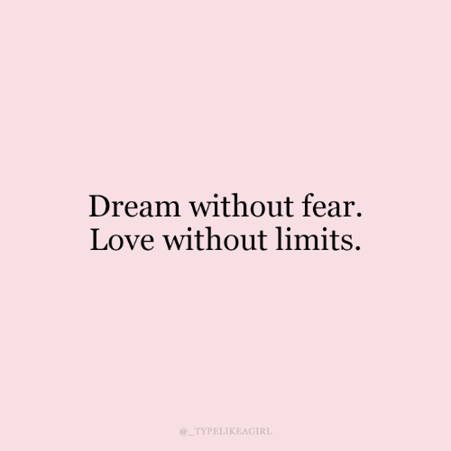 Love, Fear, and Dream: Dream without fear.  Love without limits.  TYPELIKEAGIRL