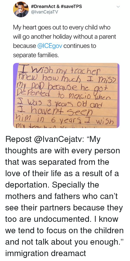 """Children, Life, and Love:  #DreamAct & #saveTPS  @lvanCejaTV  My heart goes out to every child who  will go another holiday without a parent  because ICEgov continues to  separate families.  new how huuh I mi5  My Dol berquse he got  hals 3 yccas od and  havent SeeD Repost @IvanCejatv: """"My thoughts are with every person that was separated from the love of their life as a result of a deportation. Specially the mothers and fathers who can't see their partners because they too are undocumented. I know we tend to focus on the children and not talk about you enough."""" immigration dreamact"""