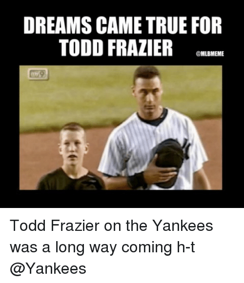 frazier: DREAMS CAME TRUE FOR  TODD FRAZIER REN  @MLBMEME Todd Frazier on the Yankees was a long way coming h-t @Yankees