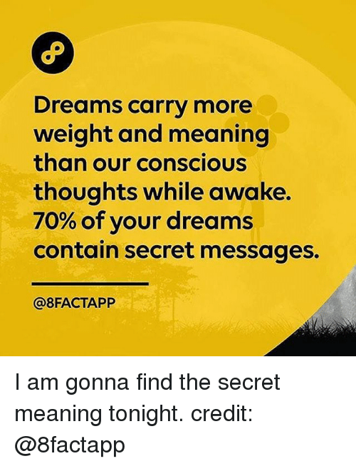 Memes, Meaning, and Dreams: Dreams carry more  weight and meaning  than our conscious  thoughts while awake.  70% of your dreams  contain secret messages.  @8FACTAPP I am gonna find the secret meaning tonight. credit: @8factapp