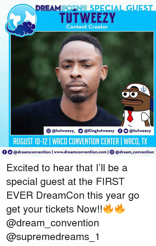convention center: DREAMSPECIAL GUEST  TUTWEEZY  Content Creator  @tutweezy. O @Kingtutweezy OO @tutweezy  AUGUST 10-12 | WACO CONVENTION CENTER | WACO, TX  Ο Ο @dream convention l www.dreamconvention.com | O @dream-convention Excited to hear that I'll be a special guest at the FIRST EVER DreamCon this year go get your tickets Now!!🔥🔥 @dream_convention @supremedreams_1