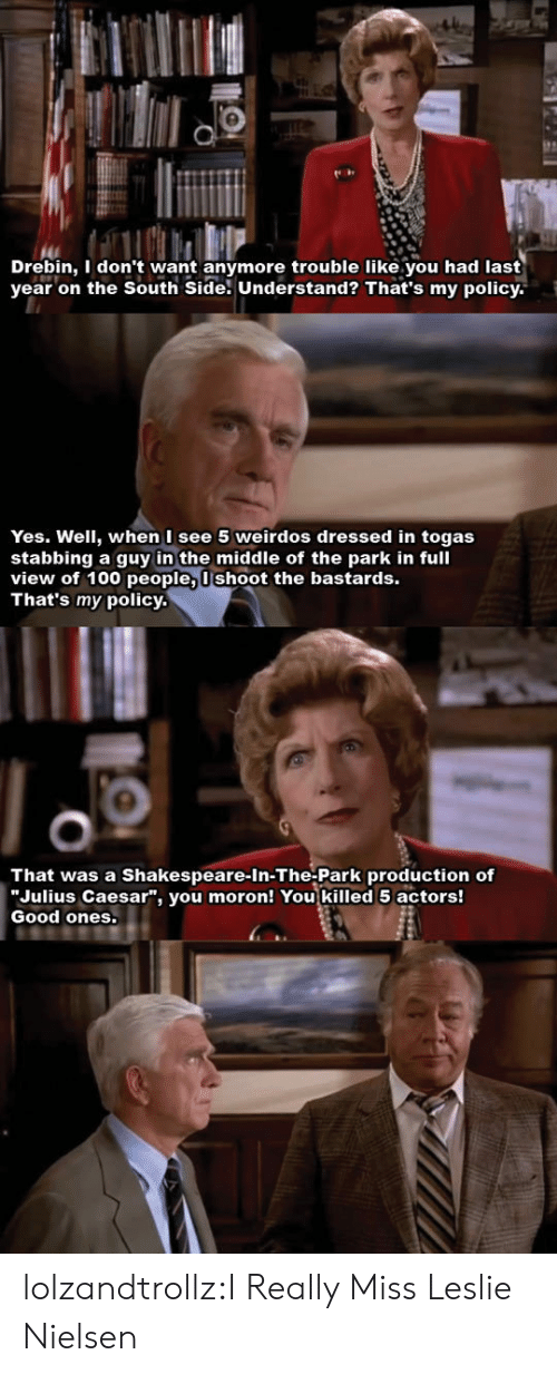 """caesar: Drebin, I don't want anymore trouble like.you had last  year on the South Side. Understand? That's my policy  Yes. Well, when I see 5 weirdos dressed in togas  stabbing a guy in the middle of the park in full  view of 100 people, Ushoot the bastards.  That's my policy.  That was a Shakespeare-In-The-Park production of  """"Julius Caesar"""", you moron! You killed 5 actors!  Good ones. lolzandtrollz:I Really Miss Leslie Nielsen"""