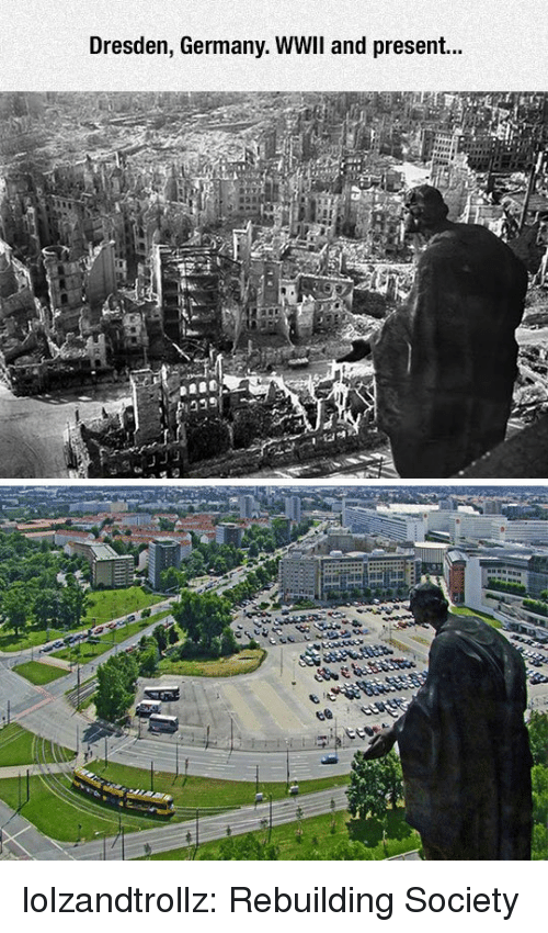 Tumblr, Blog, and Germany: Dresden, Germany. WWIl and present... lolzandtrollz:  Rebuilding Society