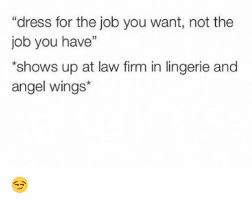 """Funny, Angel, and Dress: """"dress for the job you want, not the  job you have""""  shows up at law firm in lingerie and  angel wings* 😏"""
