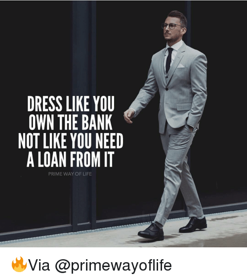 Life, Memes, and Bank: DRESS LIKE YOU  OWN THE BANK  NOT LIKE YOU NEED  A LOAN FROM IT  PRIME WAY OF LIFE 🔥Via @primewayoflife