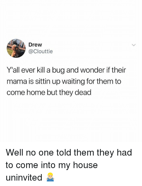 Memes, My House, and Home: Drew  @Clouttie  Y'all ever kill a bug and wonder if their  mama is sittin up waiting for them to  come home but they dead Well no one told them they had to come into my house uninvited 🤷🏼‍♂️