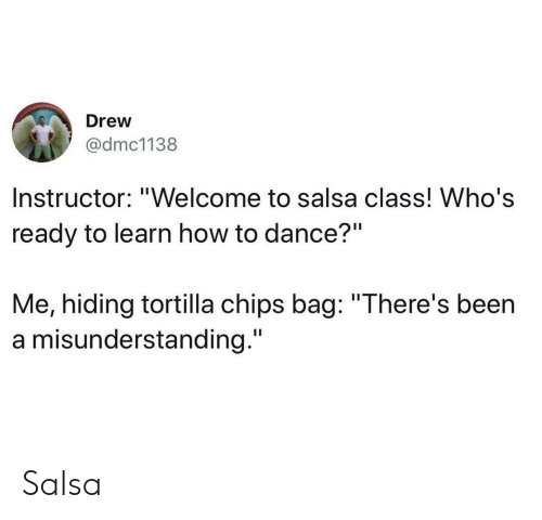 "How To, Dance, and Been: Drew  @dmc1138  Instructor: ""Welcome to salsa class! Who's  ready to learn how to dance?""  Me, hiding tortilla chips bag: ""There's been  a misunderstanding."" Salsa"