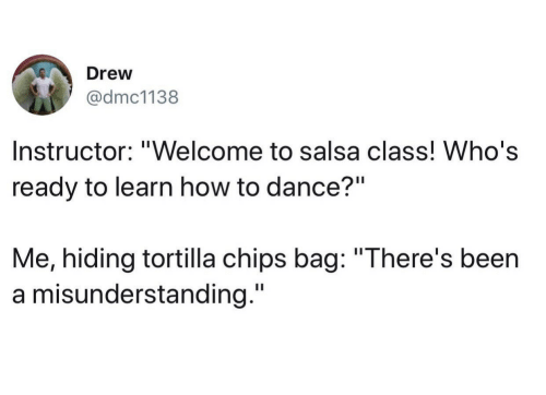 "How To, Dance, and Been: Drew  @dmc1138  Instructor: ""Welcome to salsa class! Who's  ready to learn how to dance?""  Me, hiding tortilla chips bag: ""There's been  a misunderstanding."""
