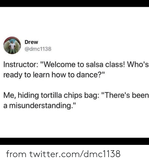 """Dank, Twitter, and How To: Drew  @dmc1138  Instructor: """"Welcome to salsa class! Who's  ready to learn how to dance?""""  Me, hiding tortilla chips bag: """"There's been  a misunderstanding."""" from twitter.com/dmc1138"""