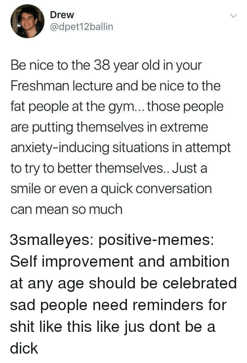 Gym, Memes, and Shit: Drew  @dpet12ballin  Be nice to the 38 year old in your  Freshman lecture and be nice to the  fat people at the gym... those people  are putting themselves in extreme  anxiety-inducing situations in attempt  to try to better themselves.. Just a  smile or even a quick conversation  Can mean so much 3smalleyes: positive-memes: Self improvement and ambition at any age should be celebrated  sad people need reminders for shit like this like jus dont be a dick