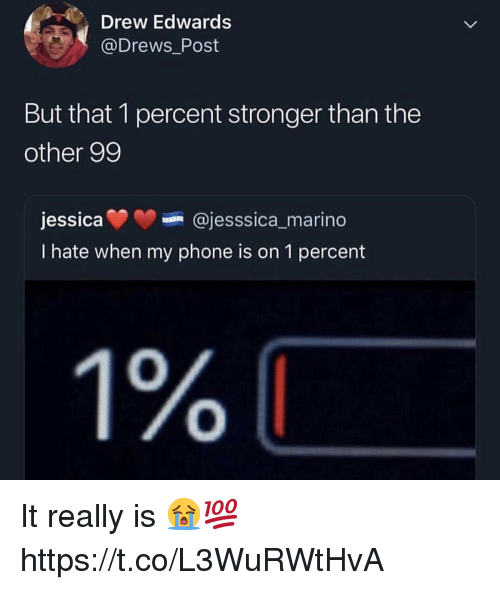 Phone, Post, and Really: Drew Edwards  @Drews_Post  But that 1 percent stronger than the  other 99  je  ssicaajesssica_marino  I hate when my phone is on 1 percent  0  0 It really is 😭💯 https://t.co/L3WuRWtHvA