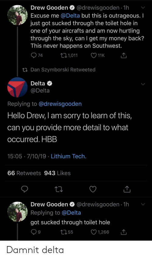 Hello, Money, and Sorry: Drew Gooden @drewisgooden 1h  Excuse me @Delta but this is outrageous. I  just got sucked through the toilet hole in  one of your aircrafts and am now hurtling  through the sky, can I get my money back?  This never happens on Southwest.  74  L1,011  11K  ti Dan Szymborski Retweeted  Delta  @Delta  Replying to @drewisgooden  Hello Drew, I am sorry to learn of this,  can you provide more detail to what  occurred. HBB  15:05 7/10/19 Lithium Tech.  66 Retweets 943 Likes  @drewisgooden 1h  Drew Gooden  Replying to @Delta  got sucked through toilet hole  9  55  1,266 Damnit delta