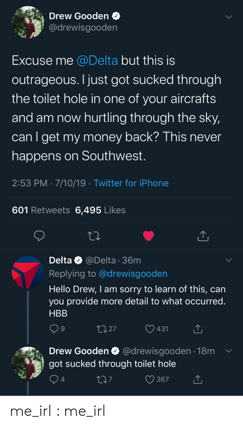 Hello, Iphone, and Money: Drew Gooden  @drewisgooden  Excuse me @Delta but this is  outrageous. I just got sucked through  the toilet hole in one of your aircrafts  and am now hurtling through the sky,  can I get my money back? This never  happens on Southwest.  2:53 PM 7/10/19 Twitter for iPhone  601 Retweets 6,495 Likes  Delta @Delta 36m  Replying to @drewisgooden  Hello Drew, I am sorry to learn of this, can  you provide more detail to what occurred.  HBB  2.27  431  Drew Gooden  @drewisgooden 18m  got sucked through toilet hole  367  4 me_irl : me_irl