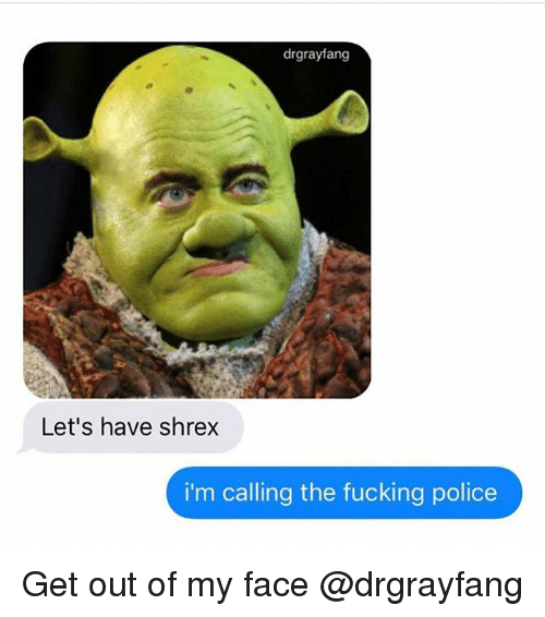 Fucking, Police, and Dank Memes: drgrayfang  Let's have shrex  i'm calling the fucking police Get out of my face @drgrayfang