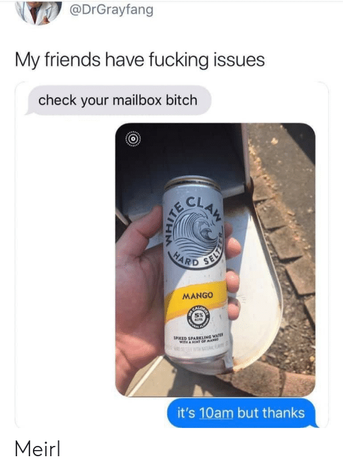 Spiked: @DrGrayfang  My friends have fucking issues  check your mailbox bitch  CLAM  HARD  SELY  MANGO  SPIKED SPARKLING WATE  WITH A HINT OFMA  RF  it's 10am but thanks Meirl