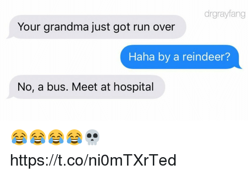 Funny, Grandma, and Run: drgrayfang  Your grandma just got run over  Haha by a reindeer?  No, a bus. Meet at hospital 😂😂😂😂💀 https://t.co/ni0mTXrTed