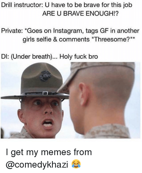 "Girls, Instagram, and Memes: Drill instructor: U have to be brave for this job  ARE U BRAVE ENOUGH!?  Private: ""Goes on Instagram, tags GF in another  girls selfie & comments ""Threesome?""  Dl: (Under breath)... Holy fuck bro I get my memes from @comedykhazi 😂"