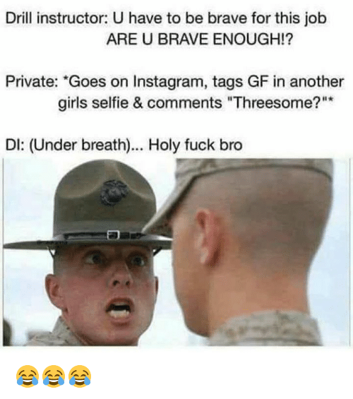 """Girls, Instagram, and Selfie: Drill instructor: U have to be brave for this job  ARE U BRAVE ENOUGH!  Private: """"Goes on Instagram, tags GF in another  girls selfie & comments """"Threesome?  DI: (Under breath)... Holy fuck bro 😂😂😂"""