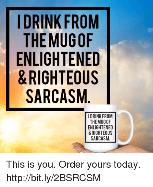 Memes, Http, and Today: |DRINK FROM  THEMUGOF  ENLIGHTENED  & RIGHTEOUS  SARCASM  1-  DRINK FROM  THEMUGOF  ENLIGHTENED  &RIGHTEOUS  SARCASM This is you. Order yours today.  http://bit.ly/2BSRCSM