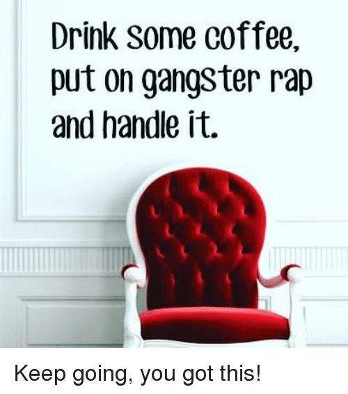 Drink Some Coffee Put On Gangster Rap: Drink Some Coffee,  put on gangster rap  and handle it. Keep going, you got this!