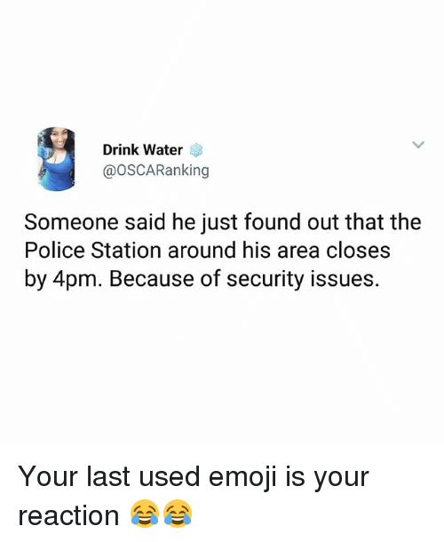 Emoji, Memes, and Police: Drink Water  @OSCARanking  Someone said he just found out that the  Police Station around his area closes  by 4pm. Because of security issues. Your last used emoji is your reaction 😂😂
