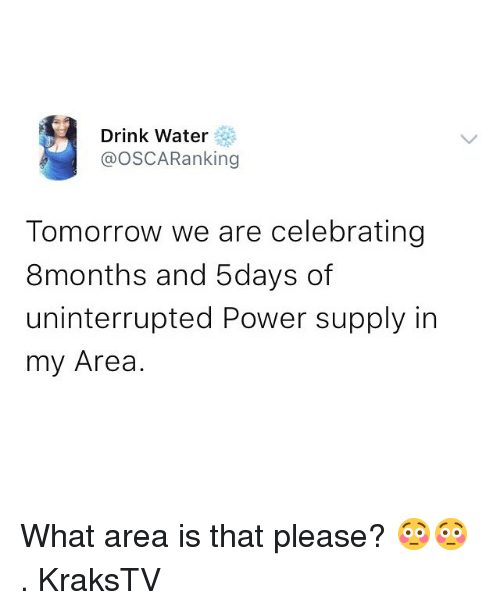 Memes, Power, and Tomorrow: Drink Water  @OSCARanking  Tomorrow we are celebrating  8months and 5days of  uninterrupted Power supply in  my Area. What area is that please? 😳😳 . KraksTV