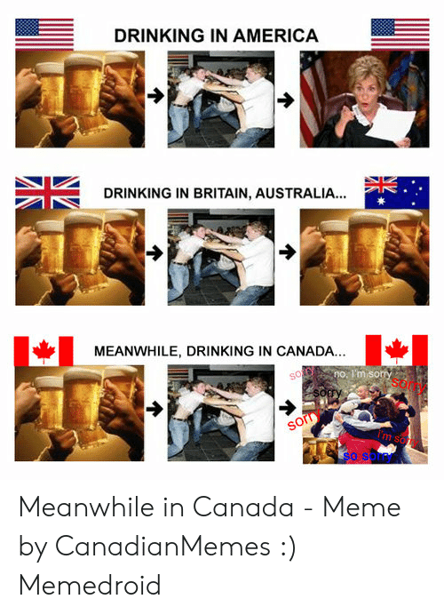 Canada Meme: DRINKING IN AMERICA  DRINKING IN BRITAIN, AUSTRALIA...  MEANWHILE, DRINKING IN CANADA.  no. I'm sorry  sorry  im sorry  rry Meanwhile in Canada - Meme by CanadianMemes :) Memedroid