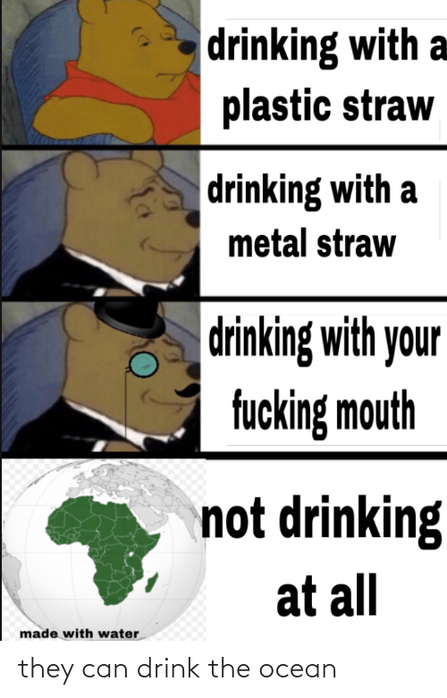 Drinking, Fucking, and Ocean: drinking with a  plastic straw  drinking with a  metal straw  drinking with your  fucking mouth  not drinking  at all  made with water they can drink the ocean
