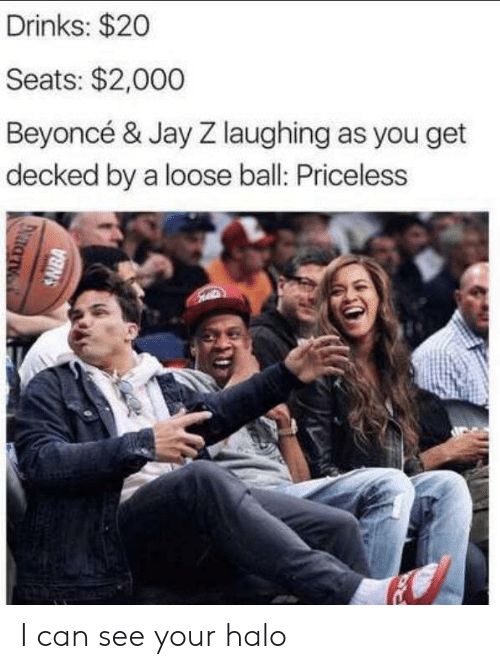 Beyonce: Drinks: $20  Seats: $2,000  Beyoncé & Jay Z laughing as you get  decked by a loose ball: Priceless  SNBA I can see your halo