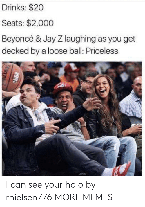 Beyonce: Drinks: $20  Seats: $2,000  Beyoncé & Jay Z laughing as you get  decked by a loose ball: Priceless  SNBA I can see your halo by rnielsen776 MORE MEMES