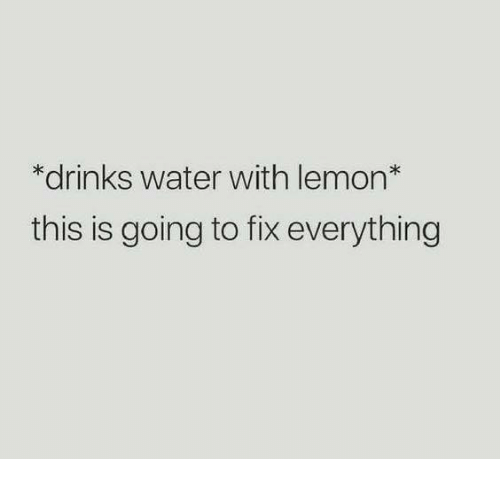 Relationships, Water, and Lemon: *drinks water with lemon*  this is going to fix everything