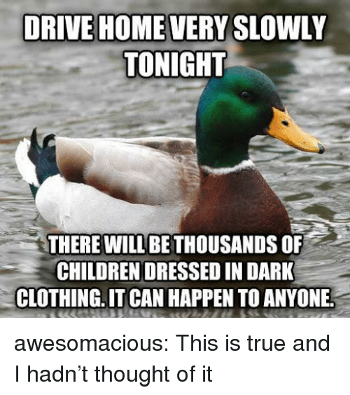 Children, True, and Tumblr: DRIVE HOME VERY SLOWLY  TONIGHT  THERE WILL BE THOUSANDS OF  CHILDREN DRESSED IN DARK  CLOTHING.IT CAN HAPPEN TO ANYONE awesomacious:  This is true and I hadn't thought of it