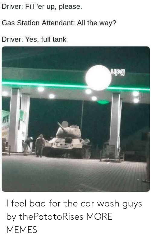 Bad, Dank, and Memes: Driver: Fill 'er up, please  Gas Station Attendant: All the way?  Driver: Yes, full tank I feel bad for the car wash guys by thePotatoRises MORE MEMES