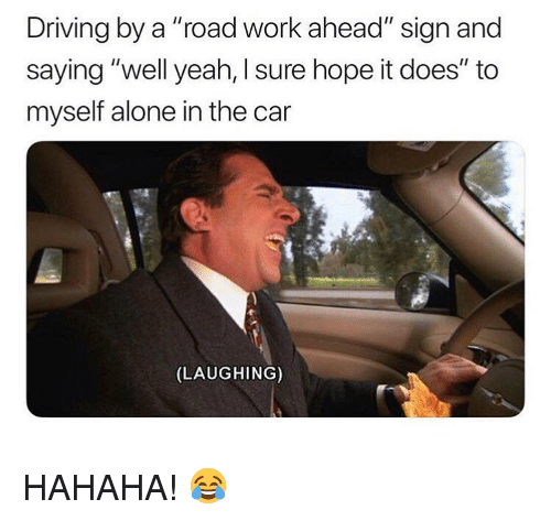 """Being Alone, Driving, and Memes: Driving by a """"road work ahead"""" sign and  saying """"well yeah, I sure hope it does"""" to  myself alone in the car  (LAUGHING) HAHAHA! 😂"""